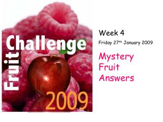 Week 4 Friday 27 th  January 2009  Mystery Fruit Answers