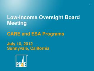 Low-Income Oversight Board Meeting CARE and ESA Programs July 10, 2012 Sunnyvale, California