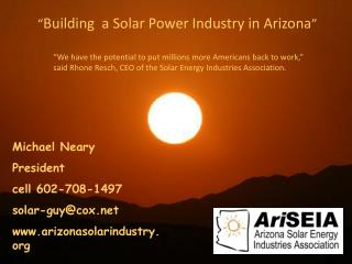 Michael Neary  President  Arizona Solar Energy Industries Association Phone: (602) 708-1497