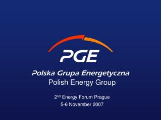 Polish Energy Group 2 nd Energy Forum Prague 5-6 November 2007