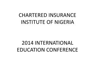 CHARTERED INSURANCE INSTITUTE OF NIGERIA 2014 INTERNATIONAL EDUCATION CONFERENCE