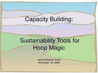 Capacity Building:  Sustainability Tools for Hoop Magic  Lenore Butcher Kuch November 16, 2006