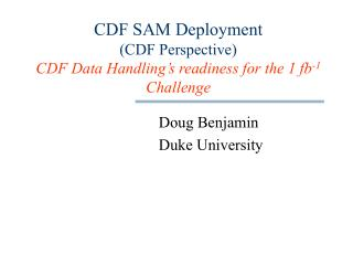 CDF SAM Deployment  (CDF Perspective) CDF Data Handling's readiness for the 1 fb -1  Challenge