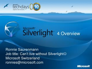 Ronnie Saurenmann Job title: Can't live without Silverlight  Microsoft Switzerland ronnies@microsoft