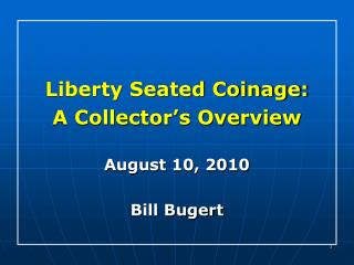 Liberty Seated Coinage: A Collector's Overview  August 10, 2010 Bill Bugert