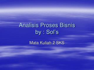 Analisis Proses Bisnis by : Sol's