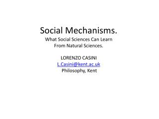 Social Mechanisms. What Social Sciences Can Learn From Natural Sciences. LORENZO CASINI L.Casini@kent.ac.uk  Philosophy,
