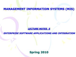 MANAGEMENT INFORMATION SYSTEMS (MIS) LECTURE NOTES  5  ENTERPRISE SOFTWARE APPLICATIONS AND INTEGRATION  Spring 2010