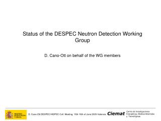 Status of the DESPEC Neutron Detection Working Group D. Cano-Ott on behalf of the WG members