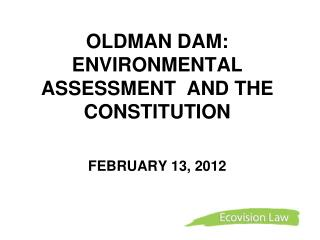 OLDMAN DAM:  ENVIRONMENTAL ASSESSMENT  AND THE CONSTITUTION FEBRUARY 13, 2012