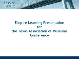 Enspire Learning Presentation  for the Texas Association of Museums Conference