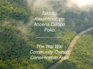 Takhîso Kesehtînotopo Ahcena Ciitopo Poko __________ The Wai Wai Community Owned Conservation Area