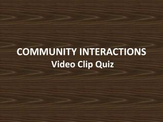 COMMUNITY INTERACTIONS  Video Clip Quiz