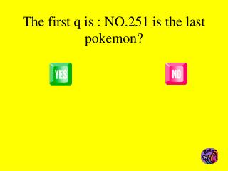 The first q is : NO.251 is the last pokemon?