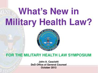 What's New in Military Health Law?  FOR THE MILITARY HEALTH LAW SYMPOSIUM John A. Casciotti