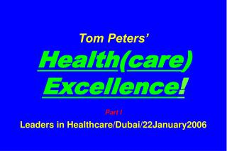 Tom Peters' Health ( care )  Excellence ! Part I Leaders in Healthcare/Dubai/22January2006