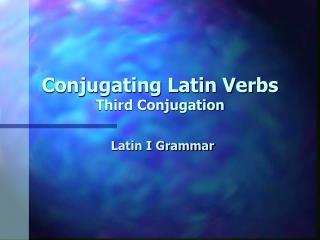 Conjugating Latin Verbs Third Conjugation