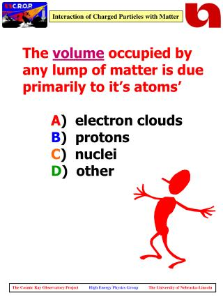 The volume occupied by any lump of matter is due primarily to it's atoms' A ) electron clouds B ) protons C ) nuc