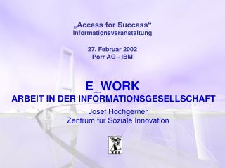 """Access for Success"" Informationsveranstaltung 27. Februar 2002 Porr AG - IBM E_WORK"