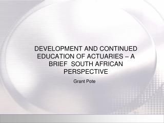 DEVELOPMENT AND CONTINUED EDUCATION OF ACTUARIES – A BRIEF  SOUTH AFRICAN PERSPECTIVE