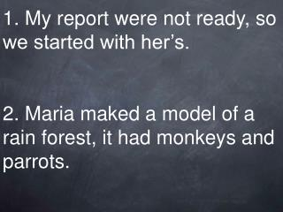 1. My report were not ready, so we started with her's. 2. Maria maked a model of a rain forest, it had monkeys and parro