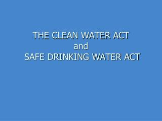 THE CLEAN WATER ACT and  SAFE DRINKING WATER ACT