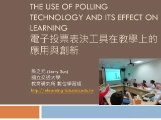 THE USE OF POLLING TECHNOLOGY AND ITS EFFECT ON LEARNING 電子投票表決工具在教學上的應用與創新