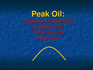 Peak Oil: Reaching a fundamental ecological limit; The Community Response