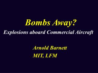 Bombs Away? Explosions aboard Commercial Aircraft Arnold Barnett MIT, LFM