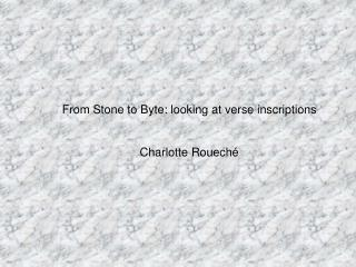 From Stone to Byte: looking at verse inscriptions Charlotte Rouech é