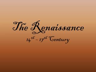 The Renaissance 14 th  – 17 th  Century