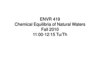 ENVR 419 Chemical Equilibria of Natural Waters Fall 2010 11:00-12:15 Tu/Th