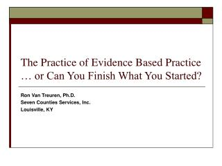The Practice of Evidence Based Practice … or Can You Finish What You Started?