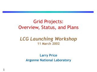 Grid Projects:  Overview, Status, and Plans LCG Launching Workshop 11 March 2002