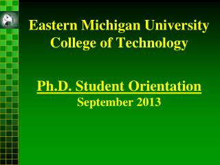 Eastern Michigan University  College of Technology Ph.D. Student Orientation September 2013