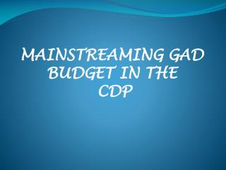 MAINSTREAMING GAD  BUDGET IN THE  CDP