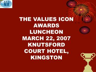 THE VALUES ICON AWARDS LUNCHEON MARCH 22, 2007 KNUTSFORD COURT HOTEL, KINGSTON