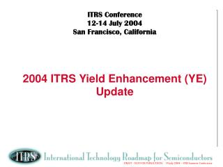ITRS Conference    12-14 July 2004 San Francisco, California 2004 ITRS Yield Enhancement (YE) Update