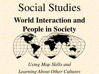 Social Studies World Interaction and    People in Society  Using Map Skills and  Learning About Other Cultures