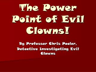 The Power Point of Evil Clowns!