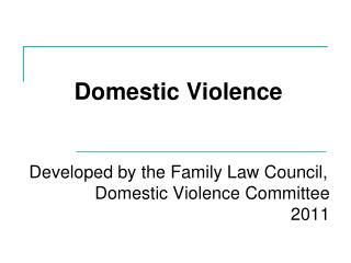 Domestic Violence  Developed by the Family Law Council, Domestic Violence Committee 2011
