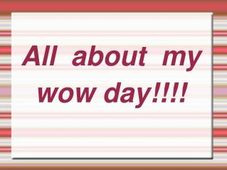All  about  my  wow day!!!!