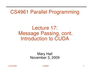 CS4961 Parallel Programming Lecture 17:   Message Passing, cont. Introduction to CUDA  Mary Hall November 3, 2009