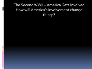 The Second WWII – America Gets Involved  How will America's involvement change things?