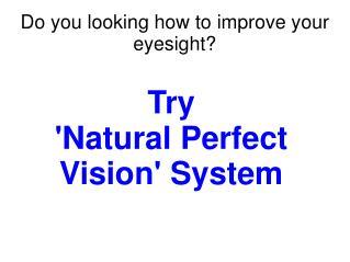 Natural Perfect Vision: Improve your eyesight naturally