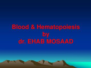 Blood & Hematopoiesis by dr. EHAB MOSAAD