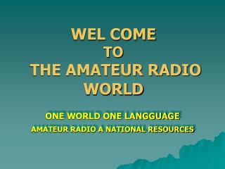 WEL COME  TO THE AMATEUR RADIO WORLD