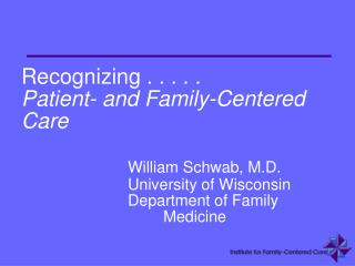 Recognizing . . . . .  Patient- and Family-Centered Care William Schwab, M.D. 			University of Wisconsin 			Department o