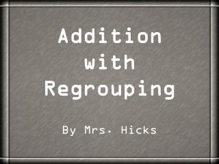 Addition with Regrouping By Mrs. Hicks