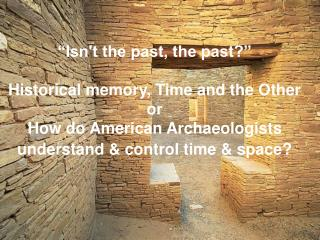 Isnt the past, the past   Historical memory, Time and the Other  or  How do American Archaeologists understand  control